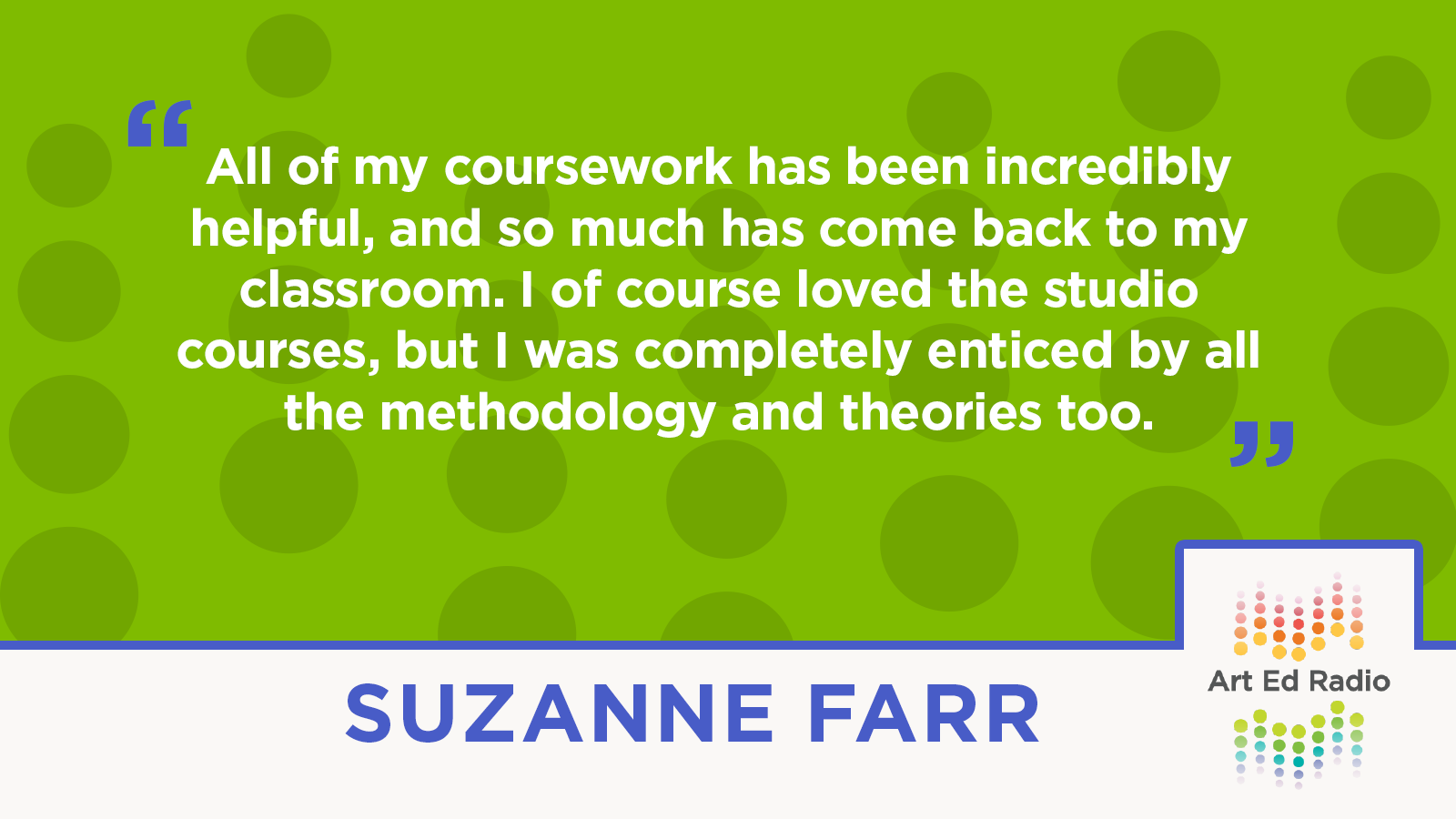 """""""All of my coursework has been incredibly helpful, and so much has come back to my classroom. I of course loved the studio courses, but I was completely enticed by all the methodology and theories too."""" --Suzanne Farr"""